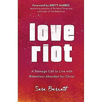 Liefde Riot: Een tiener oproep om te leven met meedogenloze verlaten voor Christus