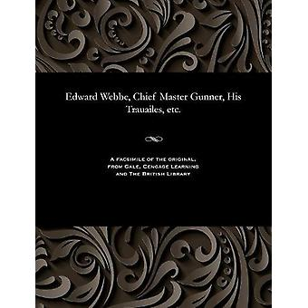 Edward Webbe - Chief Master Gunner - His Trauailes - Etc. by Edward W