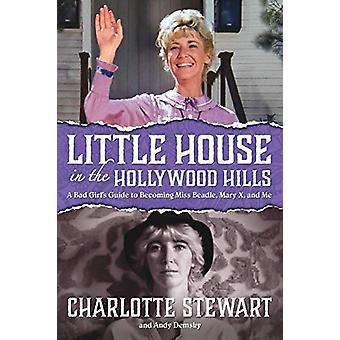 Little House in the Hollywood Hills - A Bad Girl's Guide to Becoming M