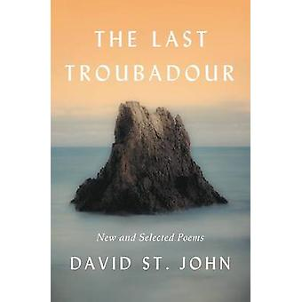 The Last Troubadour  New And Selected Poems by David St John