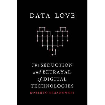 Data Love - The Seduction and Betrayal of Digital Technologies by Robe