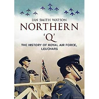 Northern 'Q' - The History of Royal Air Force - Leuchars by Ian Smith