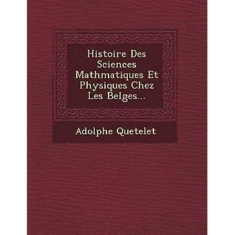 Histoire Des Sciences Mathmatiques Et Physiques Chez Les Belges... door Quételet & Adolphe