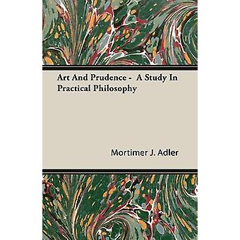 Art And Prudence   A Study In Practical Philosophy by Adler & Mortimer J.