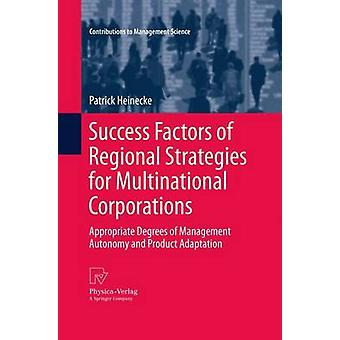Success Factors of Regional Strategies for Multinational Corporations  Appropriate Degrees of Management Autonomy and Product Adaptation by Heinecke & Patrick