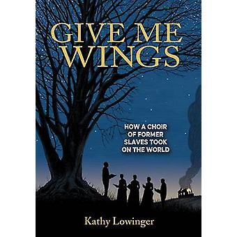 Give Me Wings - How a Choir of Slaves Took on the World by Kathy Lowin