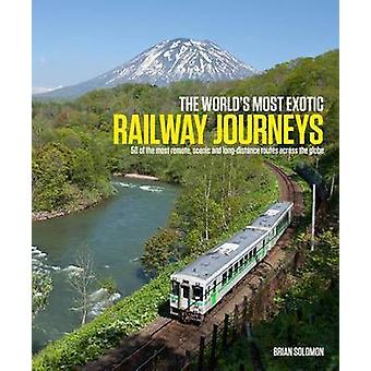 The World's Most Exotic Railway Journeys by Brian Solomon - 978190961