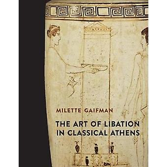 Art of Libation in Classical Athens by Milette Gaifman