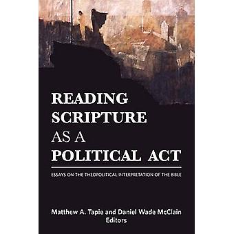 Reading Scripture as a Political Act Essays on the Theopolitical Interpretation of the Bible by Tapie & Matthew A.