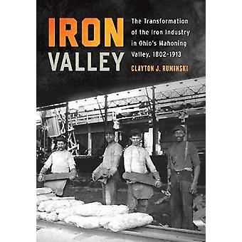 Iron Valley The Transformation of the Iron Industry in Ohios Mahoning Valley 18021913 by Ruminski & Clayton J.