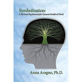 Symbolization A Revised Psychoanalytic General Model of Mind by Aragno & PhD Anna