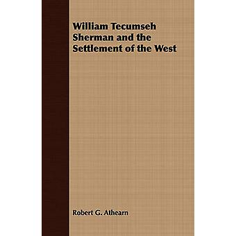 William Tecumseh Sherman and the Settlement of the West by Athearn & Robert G.