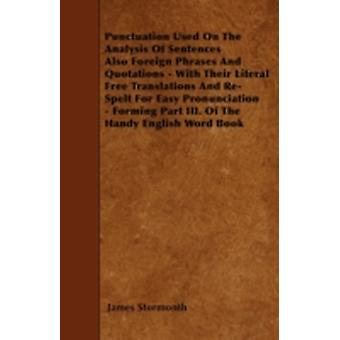 Punctuation Used On The Analysis Of Sentences Also Foreign Phrases And Quotations  With Their Literal Free Translations And ReSpelt For Easy Pronunciation  Forming Part III. Of The Handy English Wo by Stormonth & James