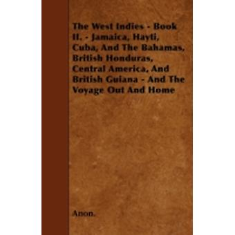 The West Indies  Book II.  Jamaica Hayti Cuba And The Bahamas British Honduras Central America And British Guiana  And The Voyage Out And Home by Anon.