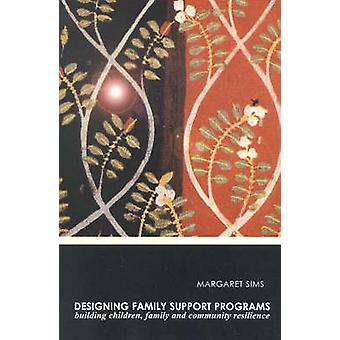 Designing Family Support Programs Building Children Family and Community Resilience by Sims & Margaret C.