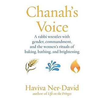 Chanahs Voice A Rabbi Wrestles with Gender Commandment and the Womens Rituals of Baking Bathing and Brightening by NerDavid & Haviva