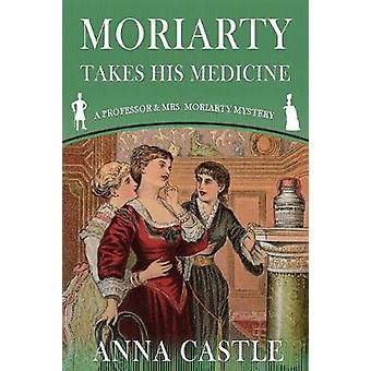 Moriarty Takes His Medicine A Professor  Mrs. Moriarty Mystery by Castle & Anna