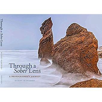 Through A Sober Lens - A Photographers Journey by Michael Blanchard -