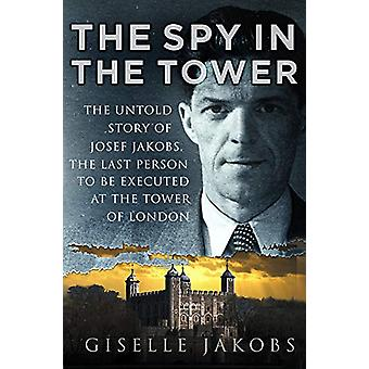 The Spy in the Tower - The Untold Story of Joseph Jakobs - the Last Pe