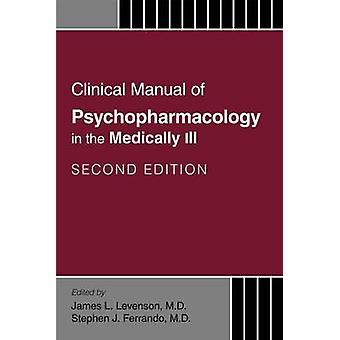 Clinical Manual of Psychopharmacology in the Medically Ill by James Levenson