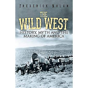 The Wild West - History - myth & the making of America by Frederic
