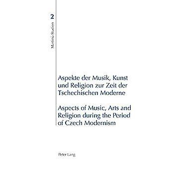 Aspekte der Musik, Kunst und Religion zur Zeit der Tschechischen Moderne Aspects of Music, Arts and Religion During...