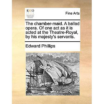 The Chamber-Maid. a Ballad Opera. of One Act as It Is Acted at the Th