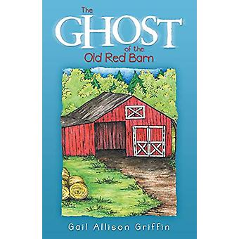 The Ghost of the Old Red Barn by Gail Allison Griffin - 9781489715210