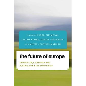 The Future of Europe Democracy Legitimacy and Justice After the Euro Crisis Future Perfect Images of the Time to Come in Philosophy Politics and Cultural Studies