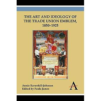 The Art and Ideology of the Trade Union Emblem - 1850-1925 by Annie R