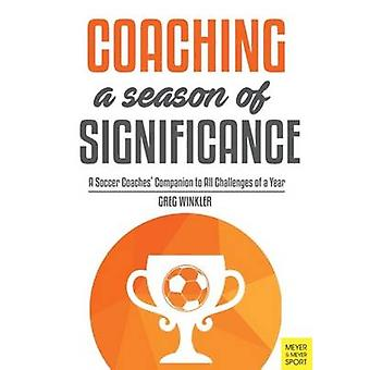 Coaching a Season of Significance - A Soccer Coaches' Companion to All