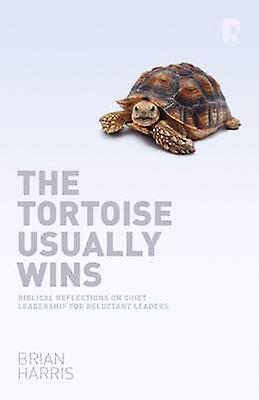 The Tortoise Usually Wins - Biblical Reflections on Quiet Leadership f