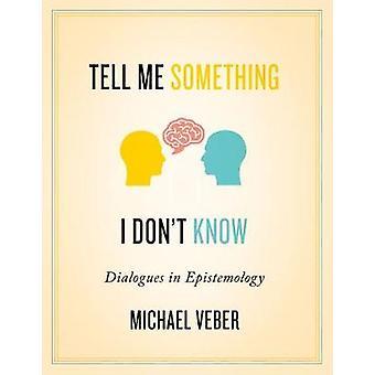 Dis-moi quelque chose que je ne sais pas - Dialogues en épistémologie par Michael