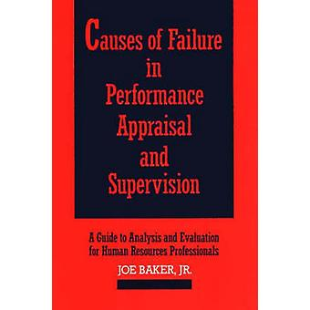 Causes of Failure in Performance Appraisal and Supervision A Guide to Analysis and Evaluation for Human Resources Professionals by Baker & Joe