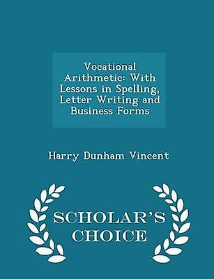 Vocational Arithmetic With Lessons in Spelling Letter Writing and Business Forms  Scholars Choice Edition by Vincent & Harry Dunham