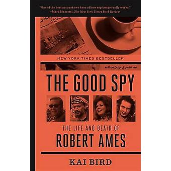 The Good Spy - The Life and Death of Robert Ames by Kai Bird - 9780307