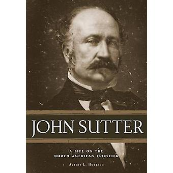 John Sutter - A Life on the North American Frontier by Albert L Hurtad