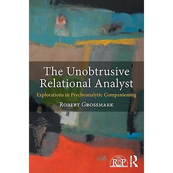 The Unobtrusive Relational Analyst  Explorations in Psychoanalytic Companioning by Robert Grossmark