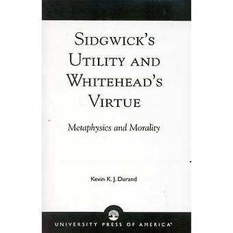 Sidgwicks Utility and Whiteheads Virtue Metaphysics and Morality by Durand & Kevin K. J.