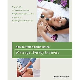 How to Start a Homebased Massage Therapy Business First Edition by Philbrick & Shirley