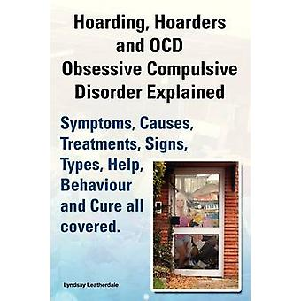 Hoarding Hoarders and Ocd Obsessive Compulsive Disorder Explained. Help Treatments Symptoms Causes Signs Types Behaviour and Cure All Covered. by Leatherdale & Lyndsay