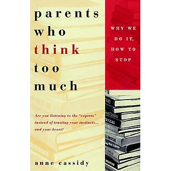 Parents Who Think Too Much Why We Do It How to Stop by Cassidy & Anne