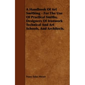 A Handbook of Art Smithing  For the Use of Practical Smiths Designers of Ironwork Technical and Art Schools and Architects. by Meyer & Franz Sales