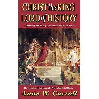 Christ The King Lord Of History A Catholic World History from Ancient to Modern Times by Carroll & Anne