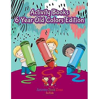 Activity Books 6 Year Old Colors Edition by Activity Book Zone for Kids