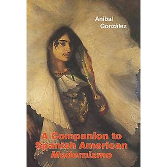 A Companion to Spanish American Modernismo by Gonzalez & AnaBal