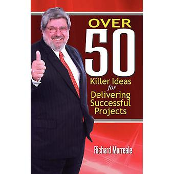 Over 50 Killer Ideas for Delivering Successful Projects by Morreale & Richard