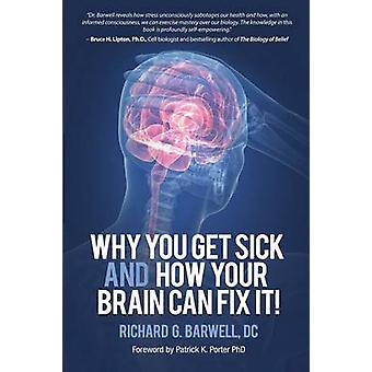 Why You Get Sick and How Your Brain Can Fix It by Barwell & Richard