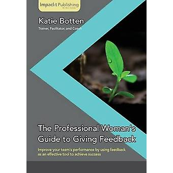 The Professional Womans Guide to Giving Feedback by Botten & Katie