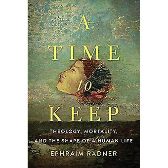 A Time to Keep - Theology - Mortality - and the Shape of a Human Life